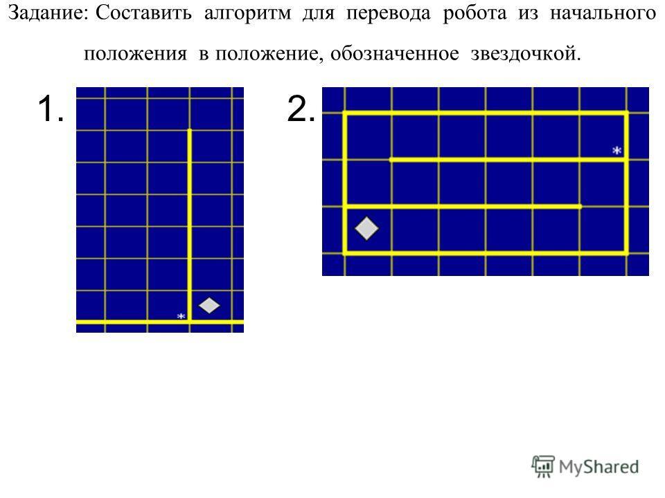 Задание: Составить алгоритм для перевода робота из начального положения в положение, обозначенное звездочкой. 1.2.