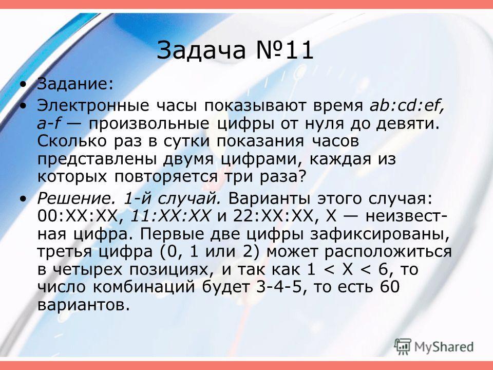 Задача 11 Задание: Электронные часы показывают время ab:cd:ef, a-f произвольные цифры от нуля до девяти. Сколько раз в сутки показания часов представлены двумя цифрами, каждая из которых повторяется три раза? Решение. 1-й случай. Варианты этого случ