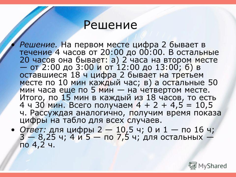 Решение Решение. На первом месте цифра 2 бывает в течение 4 часов от 20:00 до 00:00. В остальные 20 часов она бывает: а) 2 часа на втором месте от 2:00 до 3:00 и от 12:00 до 13:00; б) в оставшиеся 18 ч цифра 2 бывает на третьем месте по 10 мин каждый