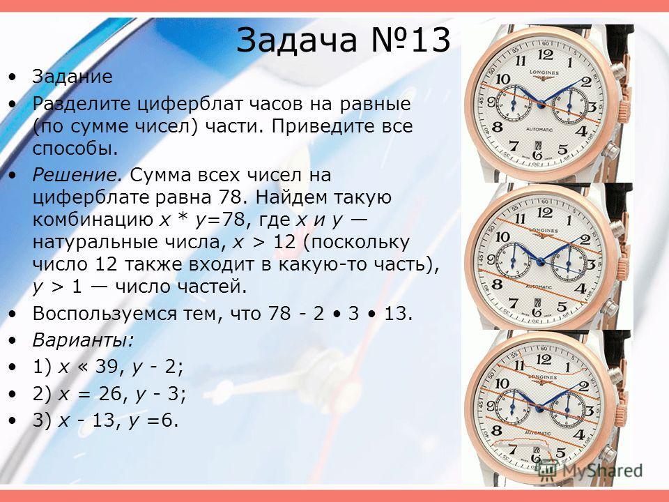 Задача 13 Задание Разделите циферблат часов на равные (по сумме чисел) части. Приведите все способы. Решение. Сумма всех чисел на циферблате равна 78. Найдем такую комбинацию х * у=78, где х и у натуральные числа, х > 12 (поскольку число 12 также вх