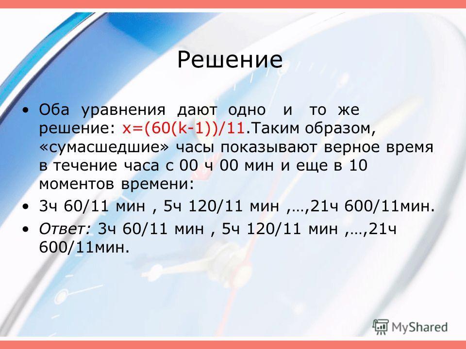 Решение Оба уравнения дают одно и то же решение: x=(60(k-1))/11.Таким образом, «сумасшедшие» часы показывают верное время в течение часа с 00 ч 00 мин и еще в 10 моментов времени: 3ч 60/11 мин, 5ч 120/11 мин,…,21ч 600/11мин. Ответ: 3ч 60/11 мин, 5ч 1