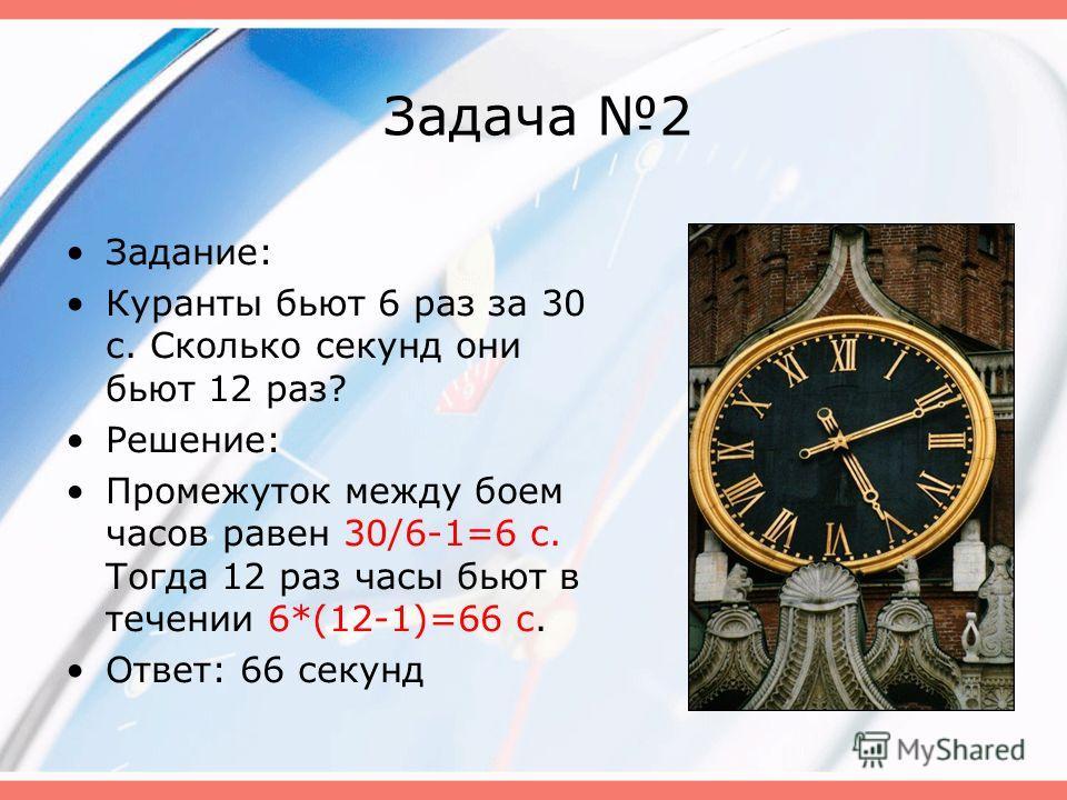 Задача 2 Задание: Куранты бьют 6 раз за 30 с. Сколько секунд они бьют 12 раз? Решение: Промежуток между боем часов равен 30/6-1=6 с. Тогда 12 раз часы бьют в течении 6*(12-1)=66 с. Ответ: 66 секунд