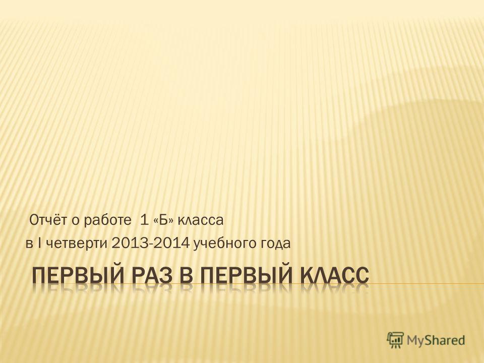 Отчёт о работе 1 «Б» класса в I четверти 2013-2014 учебного года