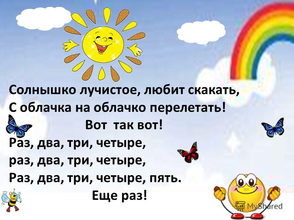 Солнышко лучистое, любит скакать, С облачка на облачко перелетать! Вот так вот! Раз, два, три, четыре, раз, два, три, четыре, Раз, два, три, четыре, пять. Еще раз!