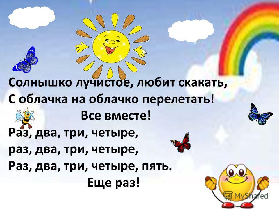 Солнышко лучистое, любит скакать, С облачка на облачко перелетать! Все вместе! Раз, два, три, четыре, раз, два, три, четыре, Раз, два, три, четыре, пять. Еще раз!