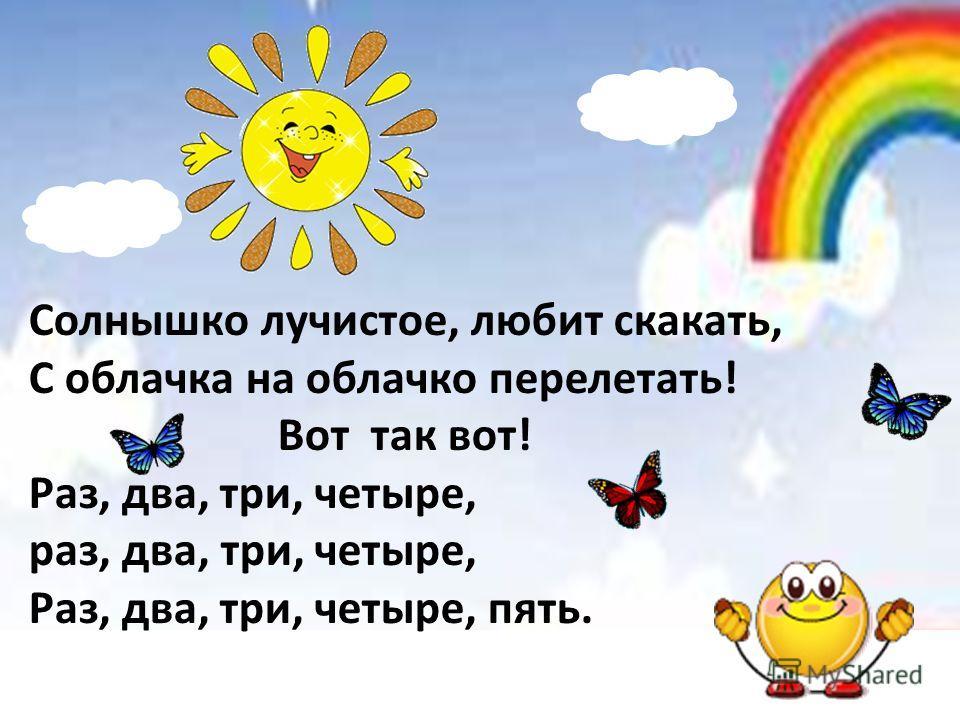 Солнышко лучистое, любит скакать, С облачка на облачко перелетать! Вот так вот! Раз, два, три, четыре, раз, два, три, четыре, Раз, два, три, четыре, пять.