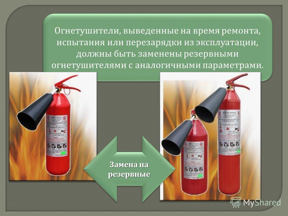 Огнетушители, выведенные на время ремонта, испытания или перезарядки из эксплуатации, должны быть заменены резервными огнетушителями с аналогичными параметрами. Замена на резервные