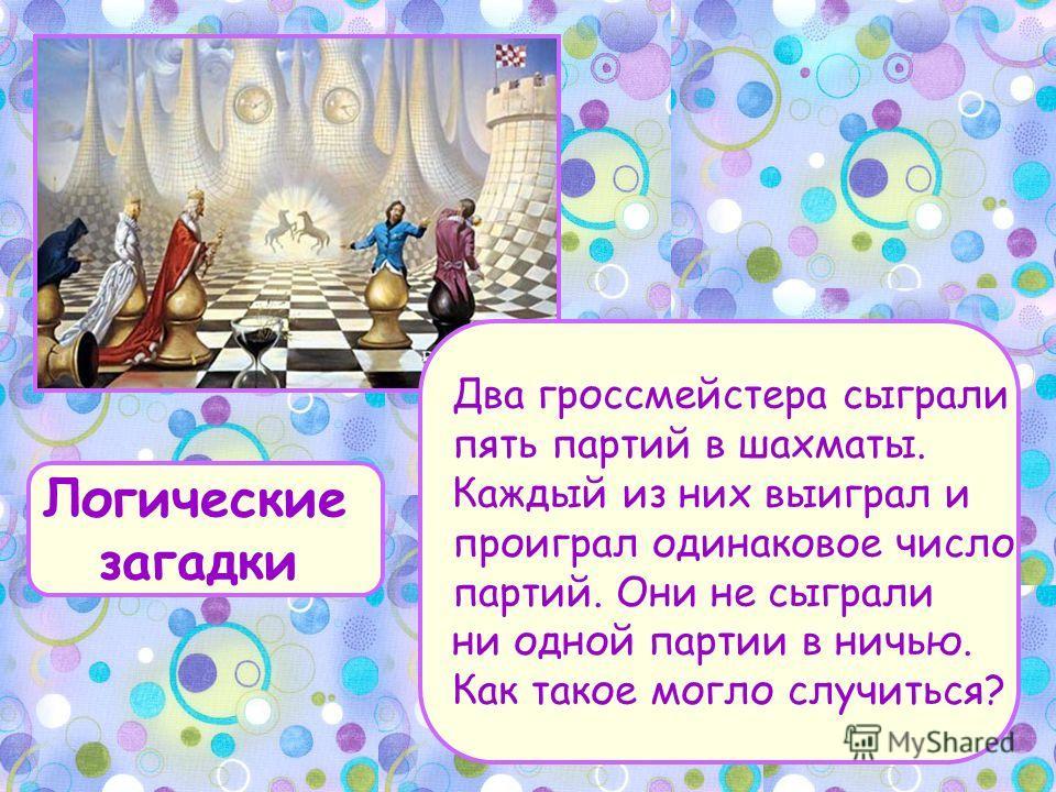 Логические загадки Два гроссмейстера сыграли пять партий в шахматы. Каждый из них выиграл и проиграл одинаковое число партий. Они не сыграли ни одной партии в ничью. Как такое могло случиться?