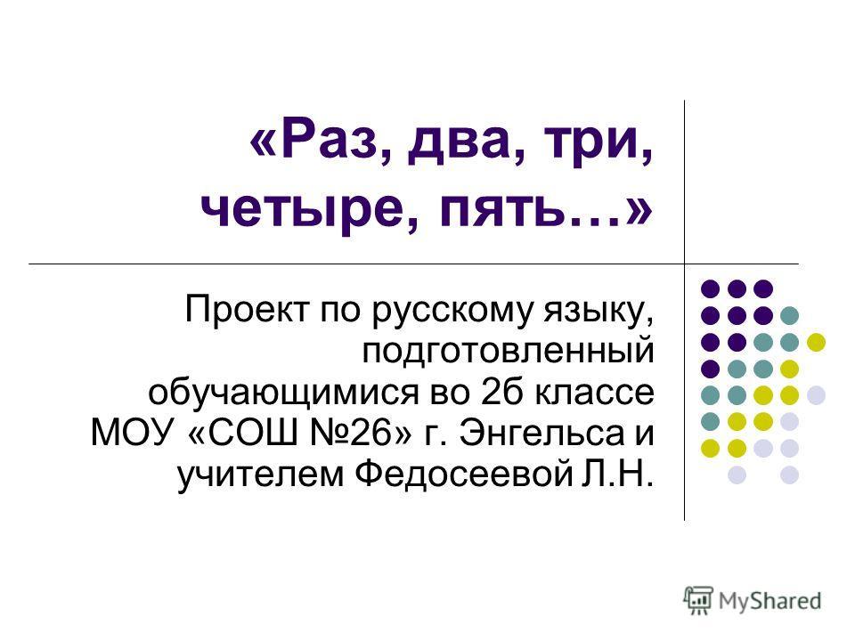 «Раз, два, три, четыре, пять…» Проект по русскому языку, подготовленный обучающимися во 2б классе МОУ «СОШ 26» г. Энгельса и учителем Федосеевой Л.Н.