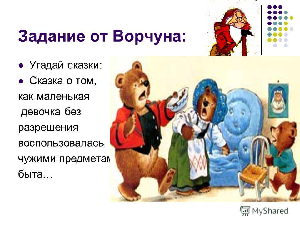 Задание от Ворчуна: Угадай сказки: Сказка о том, как маленькая девочка без разрешения воспользовалась чужими предметами быта…
