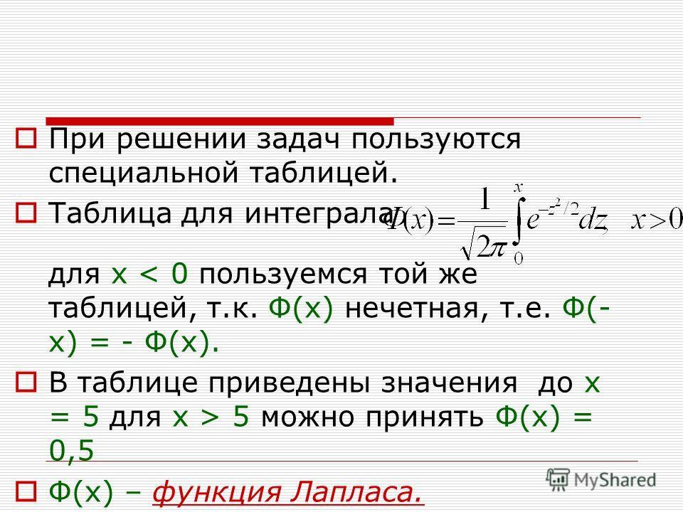 При решении задач пользуются специальной таблицей. Таблица для интеграла для х < 0 пользуемся той же таблицей, т.к. Ф(х) нечетная, т.е. Ф(- х) = - Ф(х). В таблице приведены значения до x = 5 для х > 5 можно принять Ф(х) = 0,5 Ф(х) – функция Лапласа.