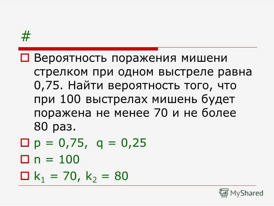 # Вероятность поражения мишени стрелком при одном выстреле равна 0,75. Найти вероятность того, что при 100 выстрелах мишень будет поражена не менее 70 и не более 80 раз. p = 0,75, q = 0,25 n = 100 k 1 = 70, k 2 = 80