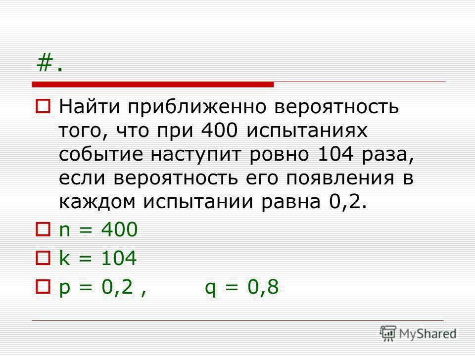 #. Найти приближенно вероятность того, что при 400 испытаниях событие наступит ровно 104 раза, если вероятность его появления в каждом испытании равна 0,2. n = 400 k = 104 p = 0,2, q = 0,8