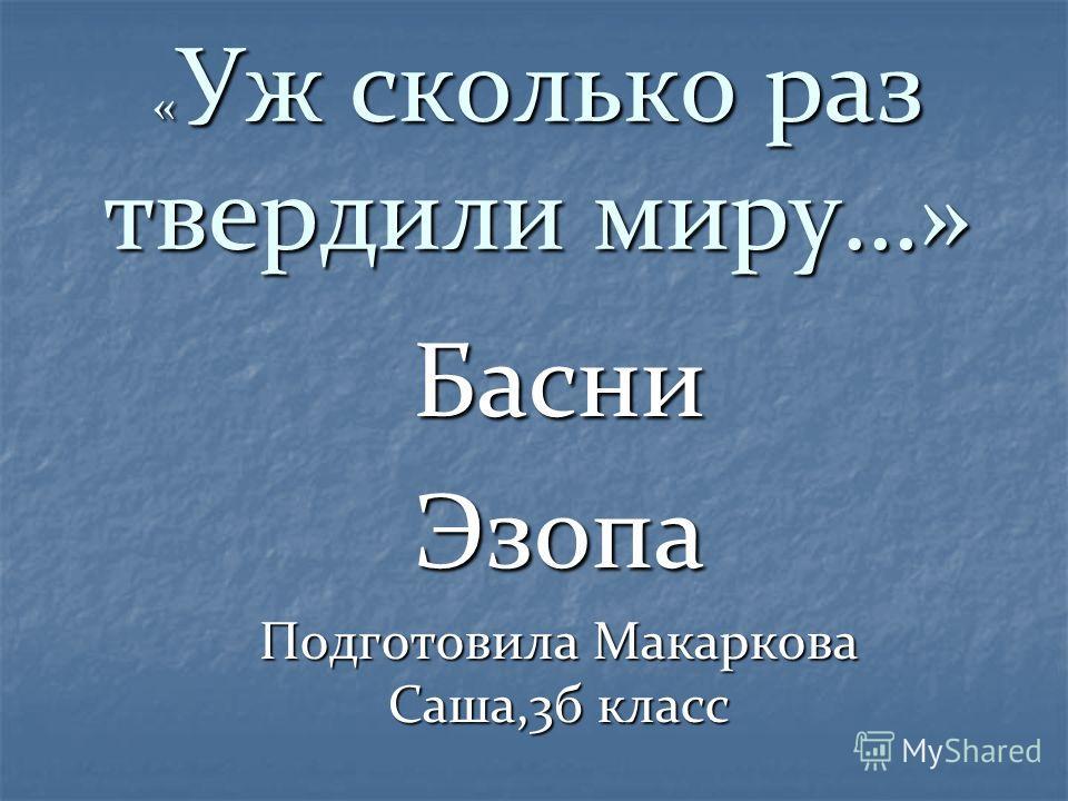 « Уж сколько раз твердили миру…» БасниЭзопа Подготовила Макаркова Саша,3б класс
