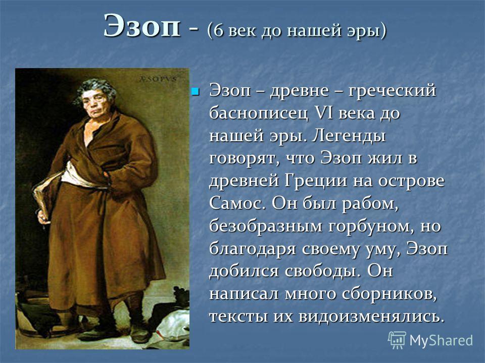 Эзоп - (6 век до нашей эры) Эзоп – древне – греческий баснописец VI века до нашей эры. Легенды говорят, что Эзоп жил в древней Греции на острове Самос. Он был рабом, безобразным горбуном, но благодаря своему уму, Эзоп добился свободы. Он написал мног