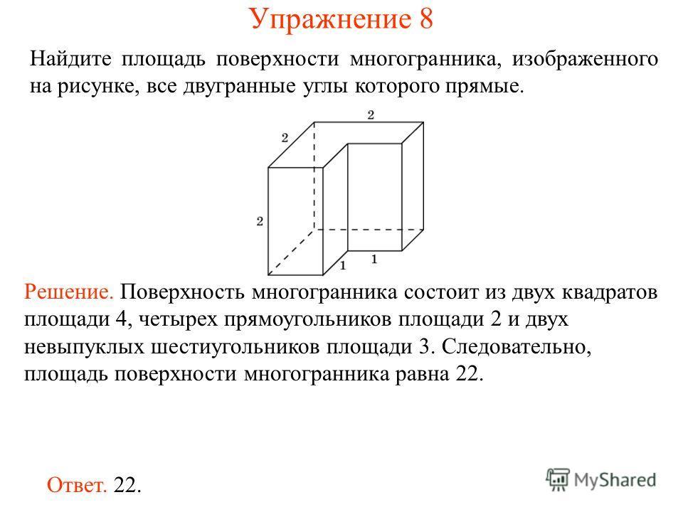 Найдите площадь поверхности многогранника, изображенного на рисунке, все двугранные углы которого прямые. Ответ. 22. Решение. Поверхность многогранника состоит из двух квадратов площади 4, четырех прямоугольников площади 2 и двух невыпуклых шестиугол