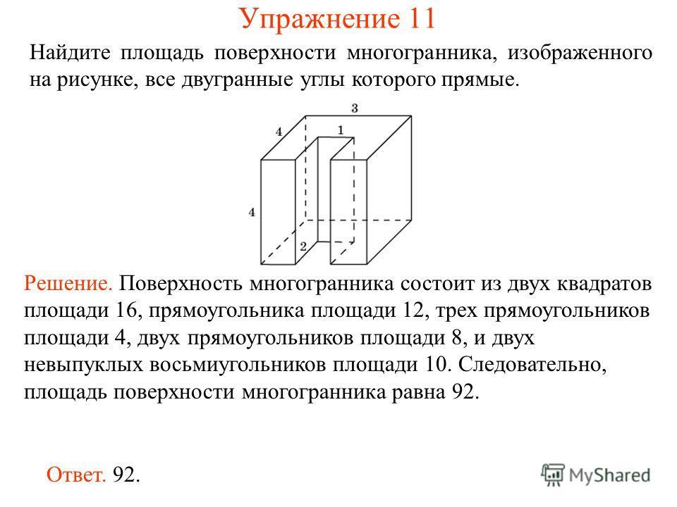Найдите площадь поверхности многогранника, изображенного на рисунке, все двугранные углы которого прямые. Ответ. 92. Решение. Поверхность многогранника состоит из двух квадратов площади 16, прямоугольника площади 12, трех прямоугольников площади 4, д