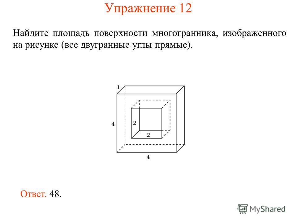 Найдите площадь поверхности многогранника, изображенного на рисунке (все двугранные углы прямые). Ответ. 48. Упражнение 12