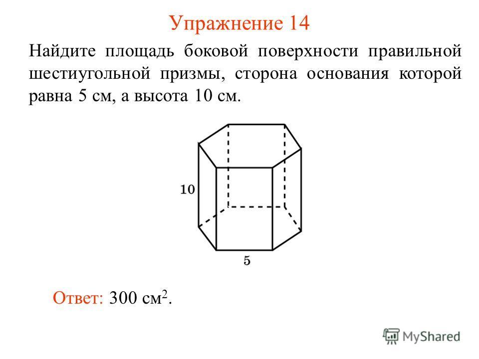Упражнение 14 Найдите площадь боковой поверхности правильной шестиугольной призмы, сторона основания которой равна 5 см, а высота 10 см. Ответ: 300 см 2.
