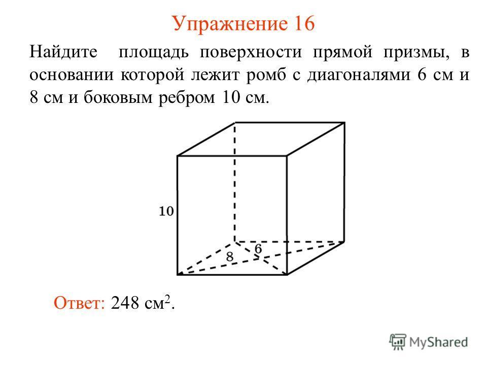 Упражнение 16 Найдите площадь поверхности прямой призмы, в основании которой лежит ромб с диагоналями 6 см и 8 см и боковым ребром 10 см. Ответ: 248 см 2.