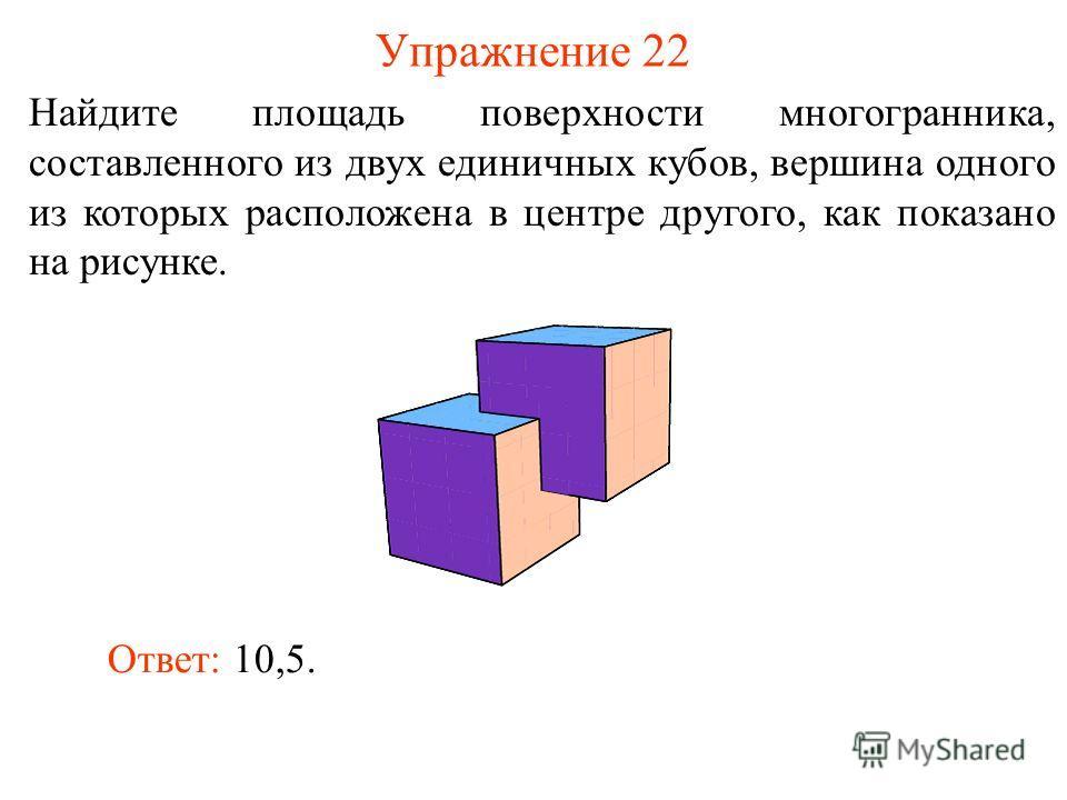 Упражнение 22 Найдите площадь поверхности многогранника, составленного из двух единичных кубов, вершина одного из которых расположена в центре другого, как показано на рисунке. Ответ: 10,5.