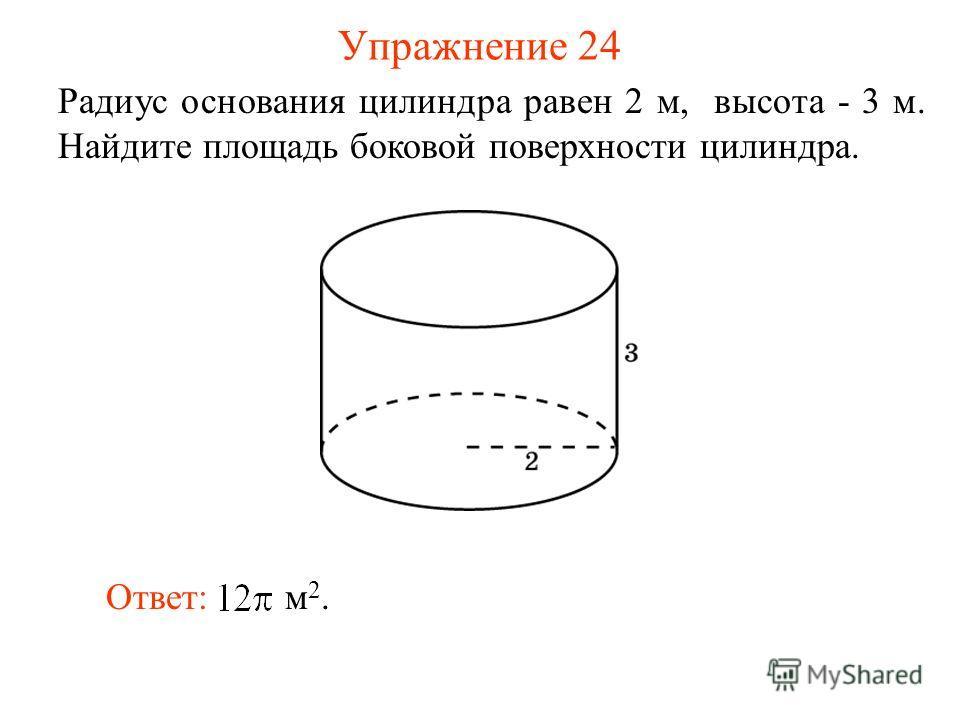 Упражнение 24 Радиус основания цилиндра равен 2 м, высота - 3 м. Найдите площадь боковой поверхности цилиндра. Ответ: м 2.