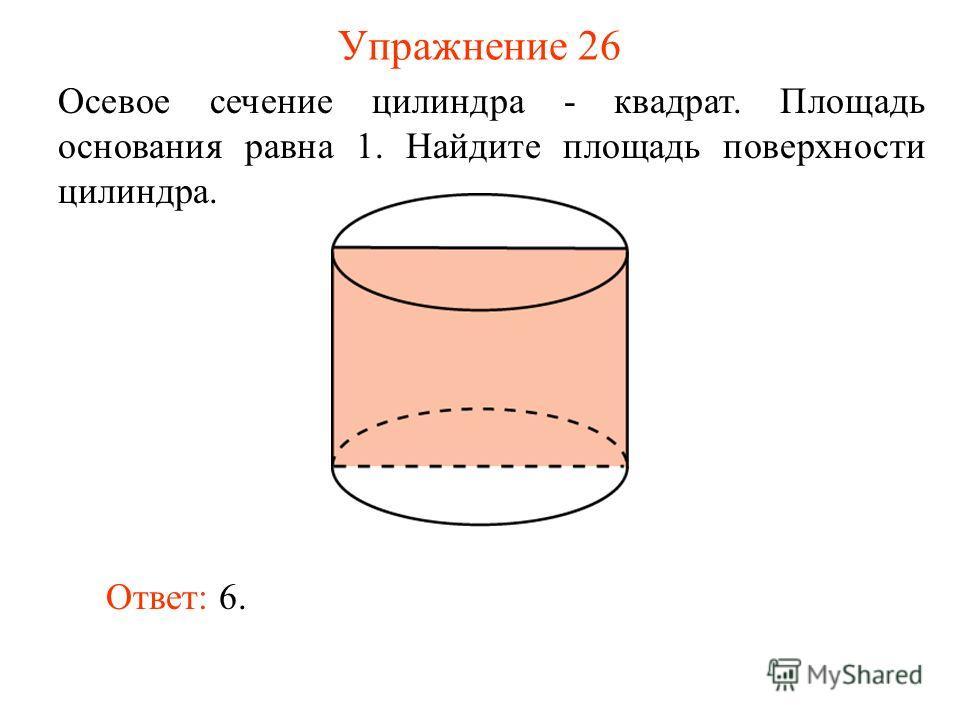 Упражнение 26 Осевое сечение цилиндра - квадрат. Площадь основания равна 1. Найдите площадь поверхности цилиндра. Ответ: 6.