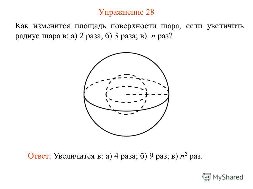 Упражнение 28 Как изменится площадь поверхности шара, если увеличить радиус шара в: а) 2 раза; б) 3 раза; в) n раз? Ответ: Увеличится в: а) 4 раза; б) 9 раз; в) n 2 раз.