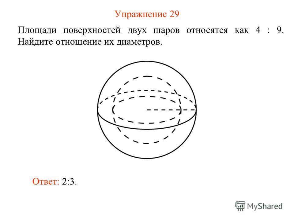 Упражнение 29 Площади поверхностей двух шаров относятся как 4 : 9. Найдите отношение их диаметров. Ответ: 2:3.