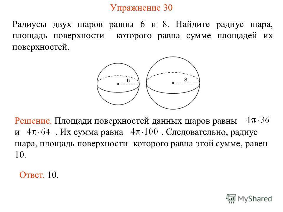 Радиусы двух шаров равны 6 и 8. Найдите радиус шара, площадь поверхности которого равна сумме площадей их поверхностей. Ответ. 10. Решение. Площади поверхностей данных шаров равны и. Их сумма равна. Следовательно, радиус шара, площадь поверхности кот
