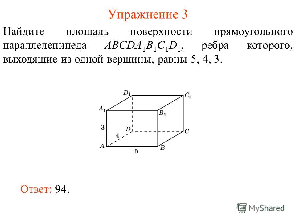 Упражнение 3 Найдите площадь поверхности прямоугольного параллелепипеда ABCDA 1 B 1 C 1 D 1, ребра которого, выходящие из одной вершины, равны 5, 4, 3. Ответ: 94.