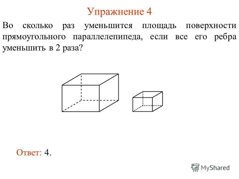 Упражнение 4 Во сколько раз уменьшится площадь поверхности прямоугольного параллелепипеда, если все его ребра уменьшить в 2 раза? Ответ: 4.