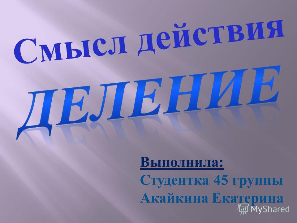 Выполнила: Студентка 45 группы Акайкина Екатерина Смысл действия