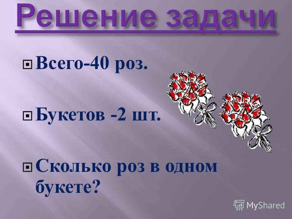 Всего -40 роз. Букетов -2 шт. Сколько роз в одном букете ?