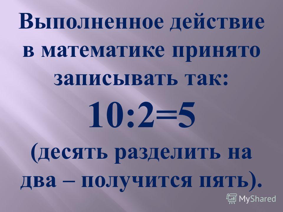 Выполненное действие в математике принято записывать так: 10:2=5 (десять разделить на два – получится пять).
