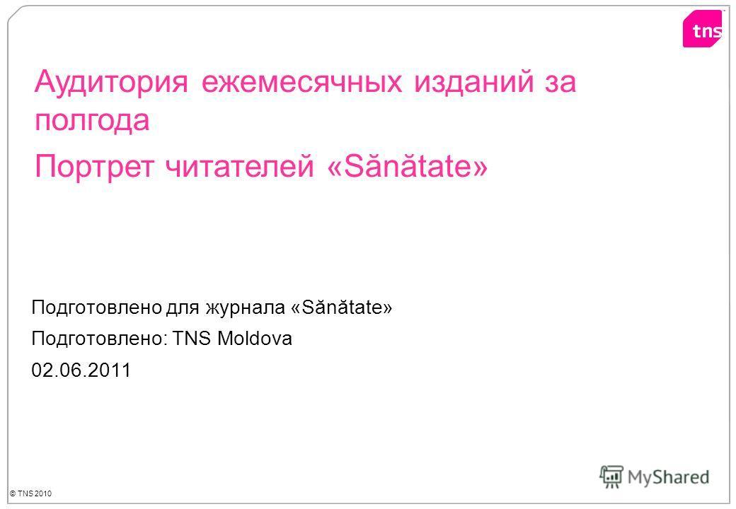 Подготовлено для журнала «Sănătate» Подготовлено: TNS Moldova 02.06.2011 Аудитория ежемесячных изданий за полгода Портрет читателей «Sănătate»