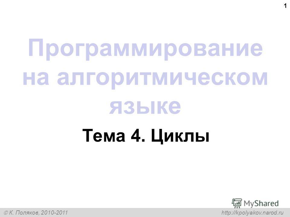 К. Поляков, 2010-2011 http://kpolyakov.narod.ru 1 Программирование на алгоритмическом языке Тема 4. Циклы