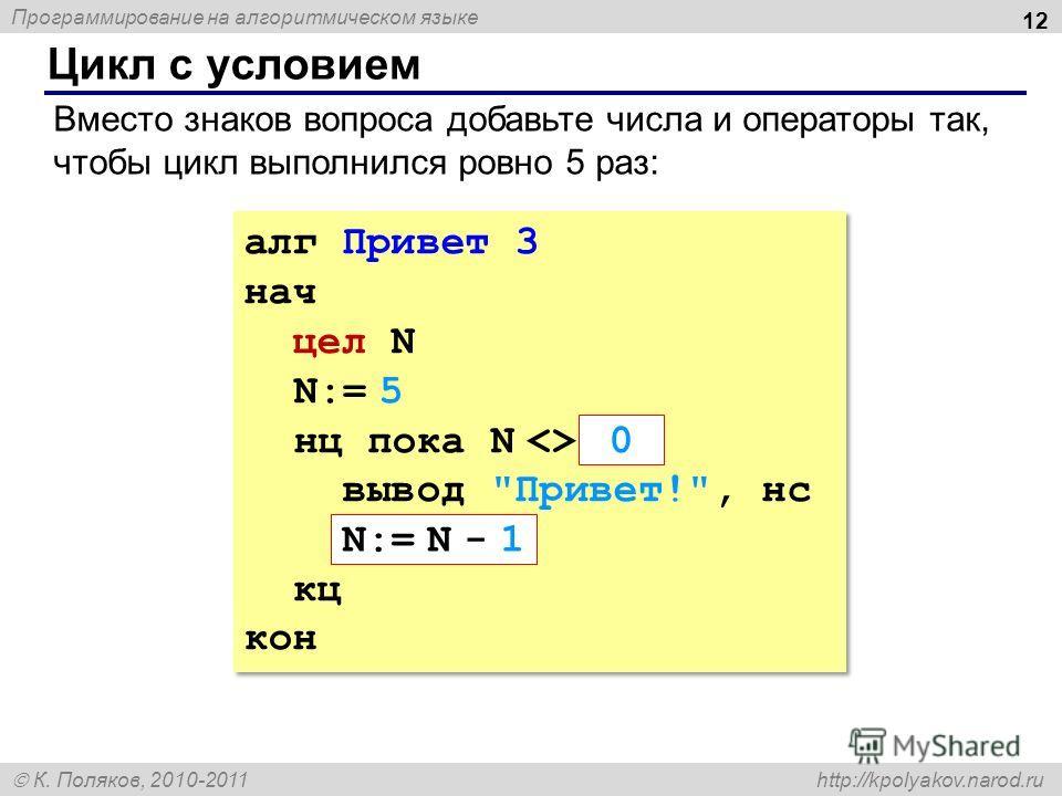 Программирование на алгоритмическом языке К. Поляков, 2010-2011 http://kpolyakov.narod.ru Цикл с условием 12 алг Привет 3 нач цел N N:= 5 нц пока N  ??? вывод