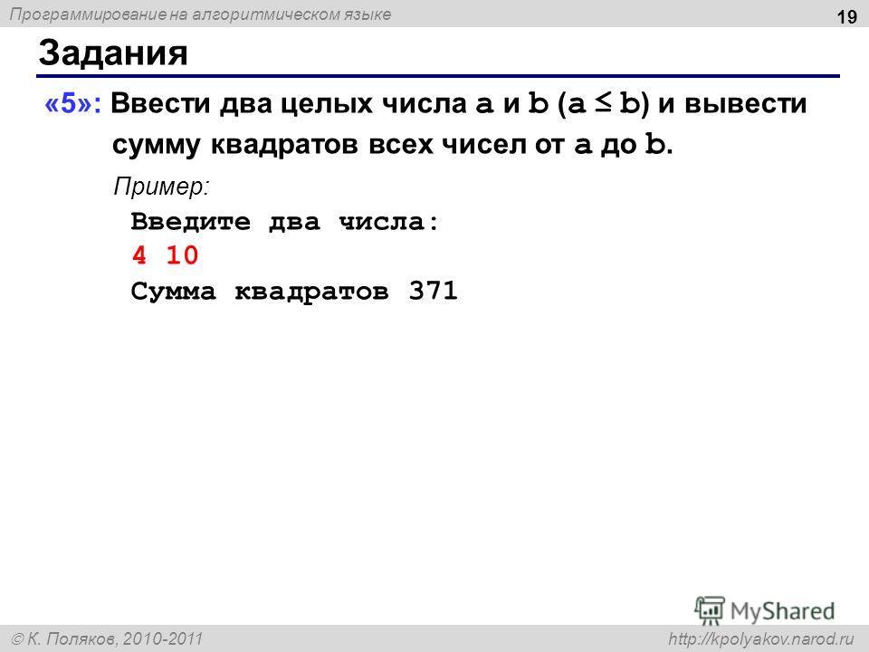 Программирование на алгоритмическом языке К. Поляков, 2010-2011 http://kpolyakov.narod.ru Задания 19 «5»: Ввести два целых числа a и b ( a b ) и вывести сумму квадратов всех чисел от a до b. Пример: Введите два числа: 4 10 Сумма квадратов 371