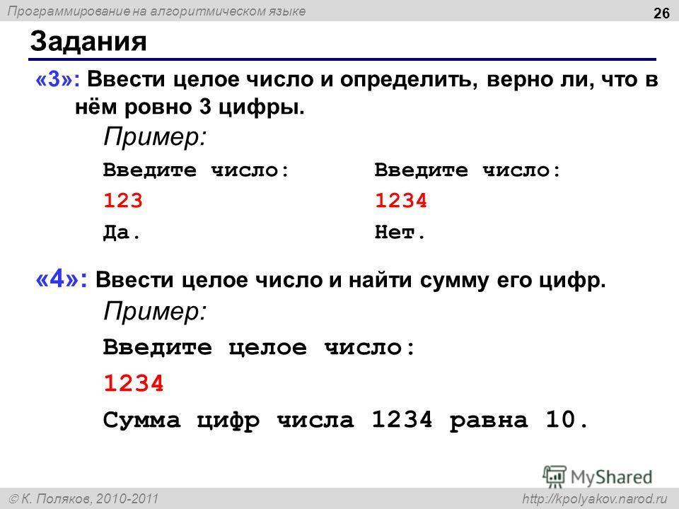 Программирование на алгоритмическом языке К. Поляков, 2010-2011 http://kpolyakov.narod.ru Задания 26 «3»: Ввести целое число и определить, верно ли, что в нём ровно 3 цифры. Пример:Введите число: 1231234 Да.Нет. «4»: Ввести целое число и найти сумму