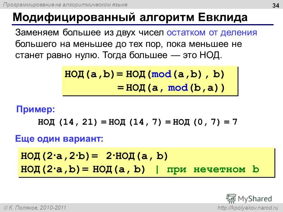 Программирование на алгоритмическом языке К. Поляков, 2010-2011 http://kpolyakov.narod.ru Модифицированный алгоритм Евклида 34 НОД(a,b)= НОД(mod(a,b), b) = НОД(a, mod(b,a)) НОД(a,b)= НОД(mod(a,b), b) = НОД(a, mod(b,a)) Заменяем большее из двух чисел
