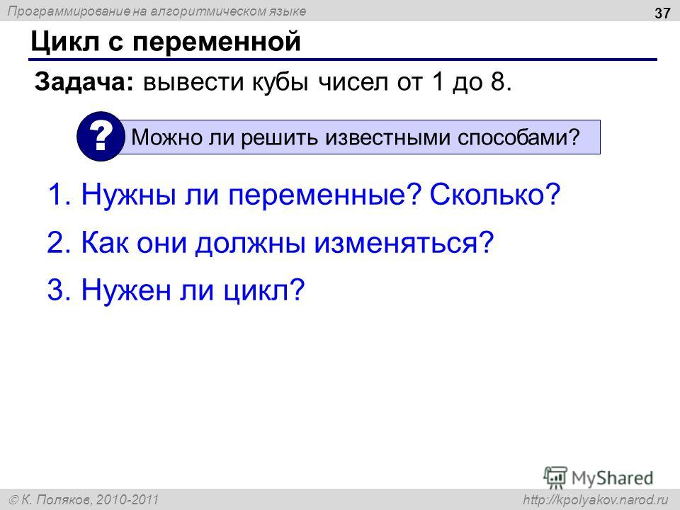 Программирование на алгоритмическом языке К. Поляков, 2010-2011 http://kpolyakov.narod.ru Цикл с переменной 37 Задача: вывести кубы чисел от 1 до 8. Можно ли решить известными способами? ? 1.Нужны ли переменные? Сколько? 2.Как они должны изменяться?