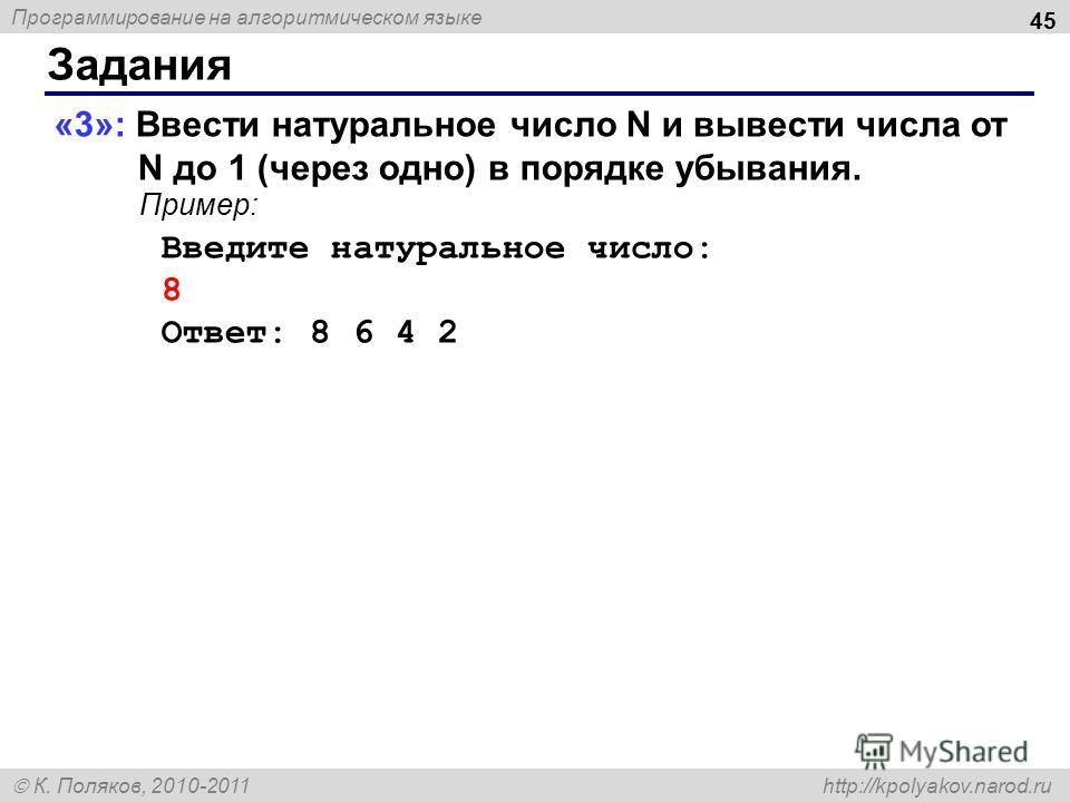 Программирование на алгоритмическом языке К. Поляков, 2010-2011 http://kpolyakov.narod.ru Задания 45 «3»: Ввести натуральное число N и вывести числа от N до 1 (через одно) в порядке убывания. Пример: Введите натуральное число: 8 Ответ: 8 6 4 2