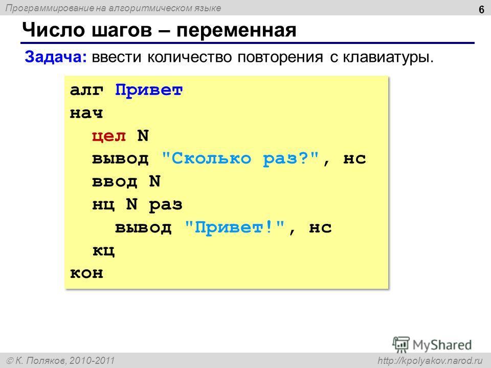 Программирование на алгоритмическом языке К. Поляков, 2010-2011 http://kpolyakov.narod.ru Число шагов – переменная 6 алг Привет нач цел N вывод