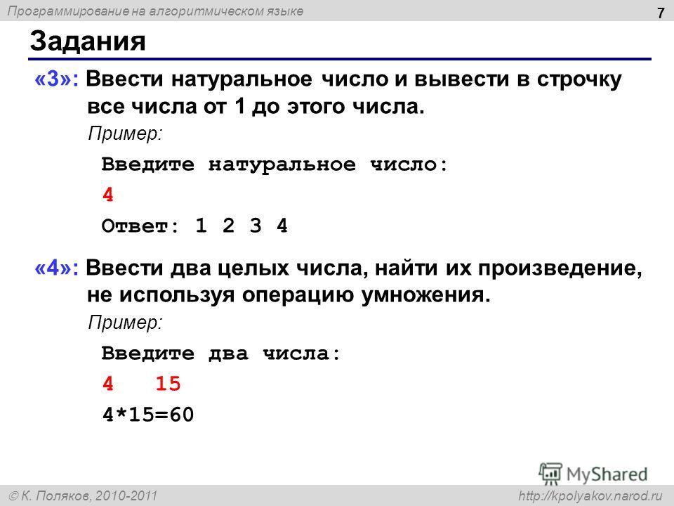 Программирование на алгоритмическом языке К. Поляков, 2010-2011 http://kpolyakov.narod.ru Задания 7 «3»: Ввести натуральное число и вывести в строчку все числа от 1 до этого числа. Пример: Введите натуральное число: 4 Ответ: 1 2 3 4 «4»: Ввести два ц