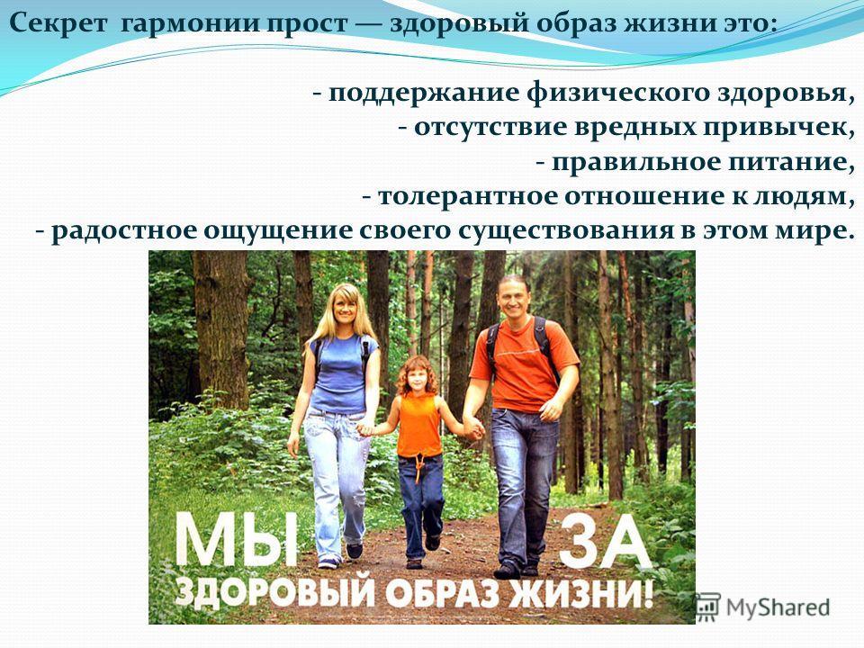Секрет гармонии прост здоровый образ жизни это: - поддержание физического здоровья, - отсутствие вредных привычек, - правильное питание, - толерантное отношение к людям, - радостное ощущение своего существования в этом мире.