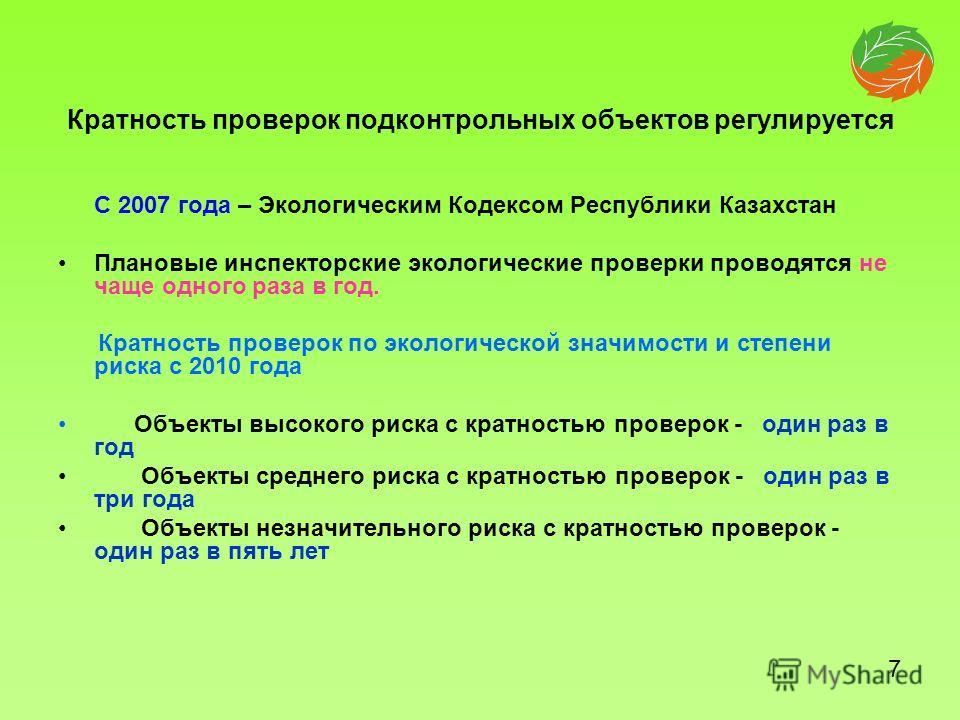 Кратность проверок подконтрольных объектов регулируется С 2007 года – Экологическим Кодексом Республики Казахстан Плановые инспекторские экологические проверки проводятся не чаще одного раза в год. Кратность проверок по экологической значимости и сте