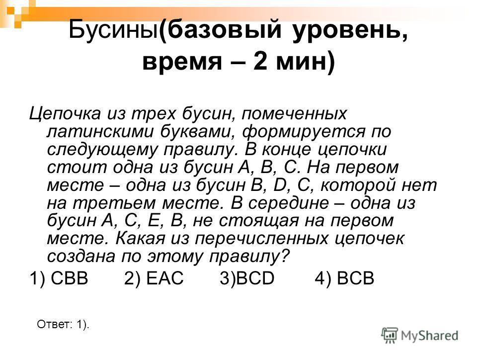 Бусины(базовый уровень, время – 2 мин) Цепочка из трех бусин, помеченных латинскими буквами, формируется по следующему правилу. В конце цепочки стоит одна из бусин A, B, C. На первом месте – одна из бусин B, D, C, которой нет на третьем месте. В сере