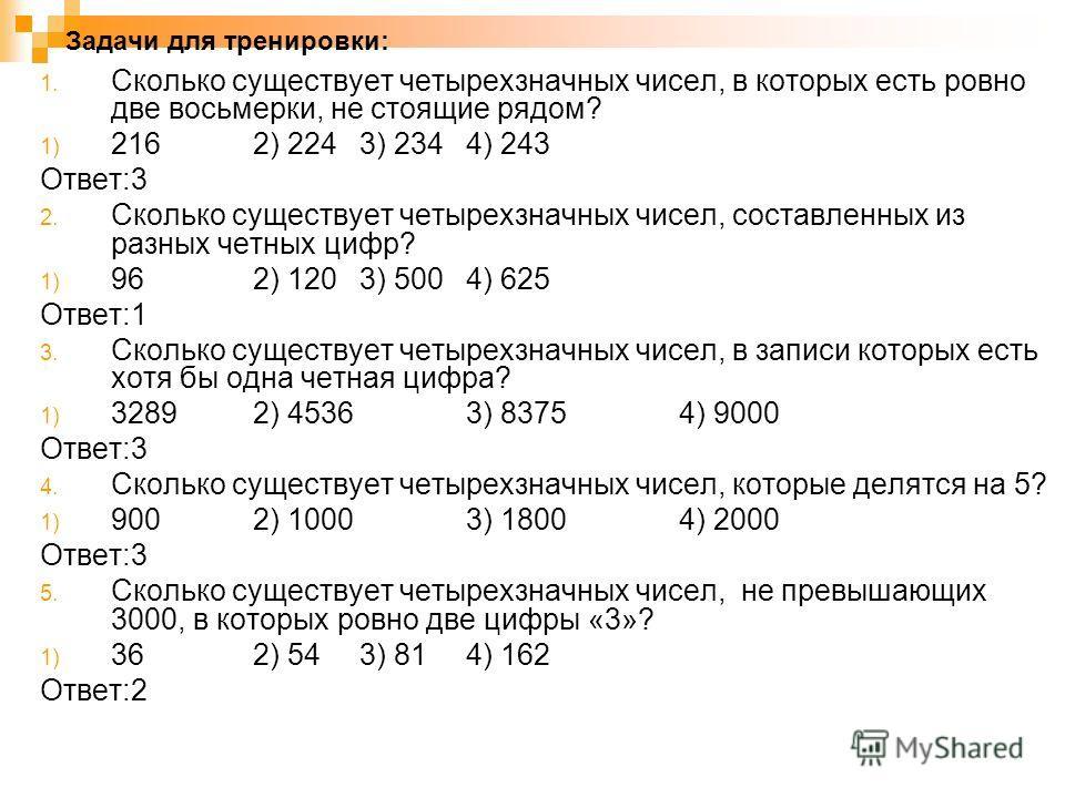 Задачи для тренировки: 1. Сколько существует четырехзначных чисел, в которых есть ровно две восьмерки, не стоящие рядом? 1) 216 2) 224 3) 234 4) 243 Ответ:3 2. Сколько существует четырехзначных чисел, составленных из разных четных цифр? 1) 96 2) 120