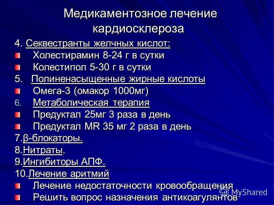 Медикаментозное лечение кардиосклероза Медикаментозное лечение кардиосклероза 4. Секвестранты желчных кислот: Холестирамин 8-24 г в сутки Колестипол 5-30 г в сутки 5. Полиненасыщенные жирные кислоты Омега-3 (омакор 1000мг) 6. Метаболическая терапия П